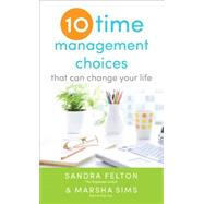 Ten Time Management Choices That Can Change Your Life by Felton, Sandra; Sims, Marsha, 9780800788339