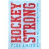 Hockey Strong Stories of Sacrifice from Inside the NHL by Smith, Todd, 9781501118340