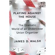 Playing Against the House The Dramatic World of an Undercover Union Organizer by Walsh, James D., 9781476778341