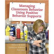 Managing Classroom Behavior Using Positive Behavior Supports by Scott, Terrance M.; Anderson, Cynthia M.; Alter, Peter, 9780205498345