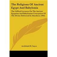 The Religions Of Ancient Egypt And Babylonia: The Gifford Lectures on the Ancient Egyptian and Babylonian Conception of the Divine Delivered in Aberdeen 1902 by Sayce, Archibald H., 9780548718346