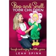 Stop and Smell Your Children: Laugh and Enjoy Pregnancy, Babies, and Toddlers by Spina, Leah, 9781629038346