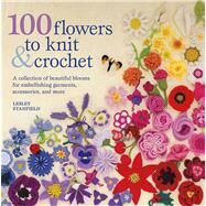 100 Flowers to Knit and Crochet : A Collection of Beautiful Blooms for Embellishing Garments, Accessories, and More by Lesley Stanfield, 9780312538347