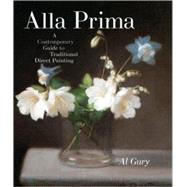 Alla Prima : A Contemporary Guide to Traditional Direct Painting by Gury, Al, 9780823098347