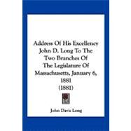Address of His Excellency John D. Long to the Two Branches of the Legislature of Massachusetts, January 6, 1881 by Long, John Davis, 9781120138347