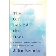 The Girl Behind the Door A Father's Quest to Understand His Daughter's Suicide by Brooks, John, 9781501128349