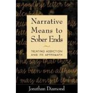 Narrative Means to Sober Ends : Treating Addiction and Its Aftermath by Jonathan Diamond, PhD, private practice, Northampton, MA, and Greenfield, MA, 9781572308350