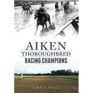 Aiken Thoroughbred Racing Champions by Hall, Lisa J., 9781625858351