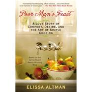Poor Man's Feast: A Love Story of Comfort, Desire, and the Art of Simple Cooking by Altman, Elissa, 9780425278352
