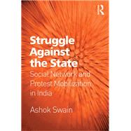 Struggle Against the State: Social Network and Protest Mobilization in India by Swain,Ashok, 9781138268357