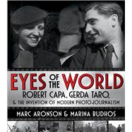 Eyes of the World Robert Capa, Gerda Taro, and the Invention of Modern Photojournalism by Aronson, Marc; Budhos, Marina, 9780805098358
