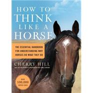 How to Think Like a Horse: The Essential Handbook for Understanding Why Horses Do What They do by Hill, Cherry, 9781580178358