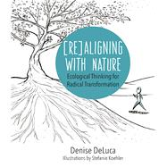 Re-Aligning with Nature Ecological Thinking for Radical Transformation by DeLuca, Denise Kelly, 9781940468358