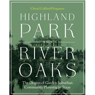 Highland Park and River Oaks: The Origins of Garden Suburban Community Planning in Texas by Ferguson, Cheryl Caldwell, 9780292748361