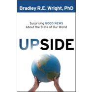 Upside : Surprising Good News about the State of Our World by Wright, Bradley R. Entner, 9780764208362