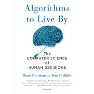 Algorithms to Live By The Computer Science of Human Decisions by Christian, Brian; Griffiths, Tom, 9781250118363