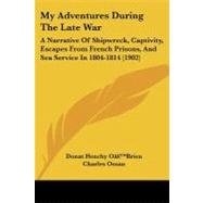 My Adventures During the Late War : A Narrative of Shipwreck, Captivity, Escapes from French Prisons, and Sea Service In 1804-1814 (1902) by O'brien, Donat Henchy; Oman, Charles, 9781104298364