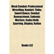 Mock Combat : Professional Wrestling, Randori, Tinku, Sword Dance, Combat Reenactment, Endemic Warfare, Codex Belli, Sparring, Display, Kailao by , 9781156538364