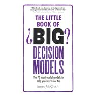 The Little Book of Big Decision Models The 70 most useful models to help you say Yes or No by McGrath, James, 9781292098364