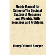 Metric Manual for Schools: The Decimal System of Measures and Weights, With Exercises and Problems by Sawyer, Henry Edmund, 9781154538366