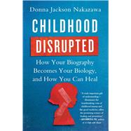 Childhood Disrupted How Your Biography Becomes Your Biology, and How You Can Heal by Nakazawa, Donna Jackson, 9781476748368