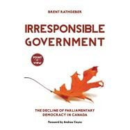 Irresponsible Government by Rathgeber, Brent; Coyne, Andrew, 9781459728370