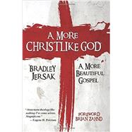 A More Christlike God: A More Beautiful Gospel by Jersak, Bradley, 9781508528371