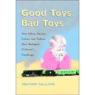 Good Toys, Bad Toys : How Safety, Society, Politics and Fashion Have Reshaped Children's Playthings by MCCLARY ANDREW, 9780786418374