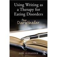 Using Writing as a Therapy for Eating Disorders: The diary healer by Alexander; June, 9781138788374