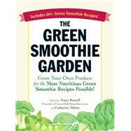 The Green Smoothie Garden: Grow Your Own Produce for the Most Nutritious Green Smoothie Recipes Possible! by Russell, Tracy; Abbott, Catherine, 9781440568374