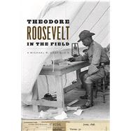 Theodore Roosevelt in the Field: Notebooks of an Adventurous Man by Canfield, Michael R., 9780226298375