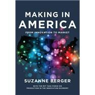 Making in America by Berger, Suzanne; MIT Task Force on Production in the Innovation Economy (CON), 9780262528375