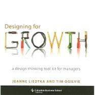 Designing for Growth by Liedtka, Jeanne; Ogilvie, Tim, 9780231158381