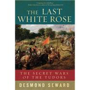 The Last White Rose: The Secret Wars of the Tudors by Seward, Desmond, 9781605988382