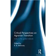 Critical Perspectives on Agrarian Transition: India in the Global Debate by Mohanty; B. B., 9781138998384