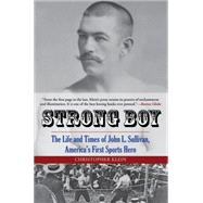 Strong Boy: The Life and Times of John L. Sullivan, America's First Sports Hero by Klein, Christopher, 9780762788385