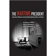 The Wartime President: Executive Influence and the Nationalizing Politics of Threat by Howell, William G.; Jackman, Saul P.; Rogowski, Jon C., 9780226048390