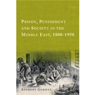 Prison, Punishment and Society in the Middle East, 1800-1950 by Gorman, Anthony, 9780748638390