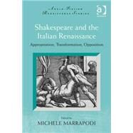 Shakespeare and the Italian Renaissance: Appropriation, Transformation, Opposition by Marrapodi,Michele, 9781472448392