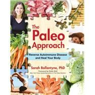 The Paleo Approach: Reverse Autoimmune Disease and Heal Your Body by Ballantyne, Sarah, Ph.D., 9781936608393