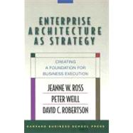 Enterprise Architecture As Strategy : Creating a Foundation for Business Execution by Ross, Jeanne W., 9781591398394