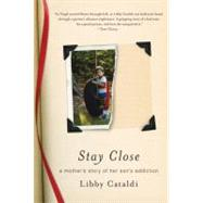 Stay Close A Mother's Story of Her Son's Addiction by Cataldi, Libby, 9780312638399
