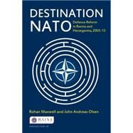 Destination NATO: Defence Reform in Bosnia and Herzegovina, 2003û13 by Maxwell; Rohan, 9780415718400