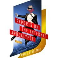 Reports on the Internet Apocalypse A Novel by Gladstone, Wayne, 9781250048400