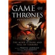 Game of Thrones Psychology The Mind is Dark and Full of Terrors by Langley, Travis; Maddock, Kyle, 9781454918400