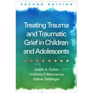 Treating Trauma and Traumatic Grief in Children and Adolescents, Second Edition by Cohen, Judith A.; Mannarino, Anthony P.; Deblinger, Esther, 9781462528400