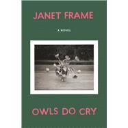 Owls Do Cry A Novel by Frame, Janet, 9781619028401