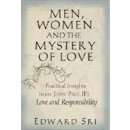Men, Women and the Mystery of Love : Practical Insights from John Paul II's Love and Responsibility by Sri, Edward, 9780867168402