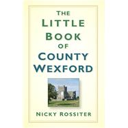 The Little Book of County Wexford by Rossiter, Nicky, 9781845888404