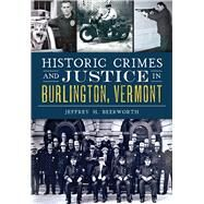 Historic Crimes and Justice in Burlington, Vermont by Beerworth, Jeffrey H., 9781467118408